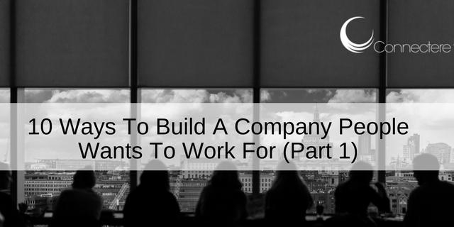 10 Ways To Build A Company People Wants To Work For (Part 1)