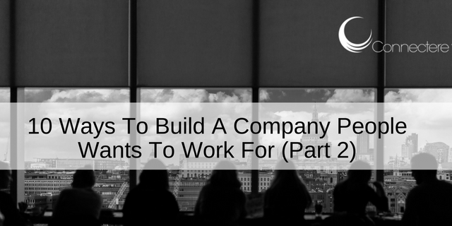 10 Ways To Build A Company People Wants To Work For (Part 2)